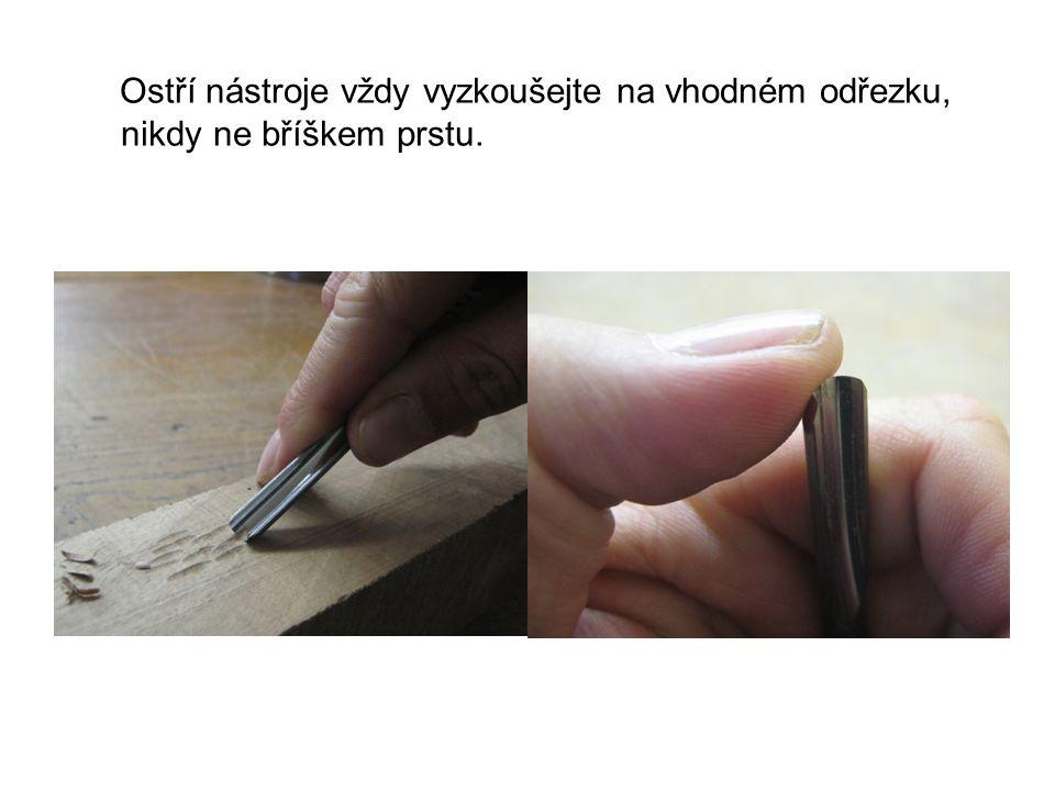 Ostří nástroje vždy vyzkoušejte na vhodném odřezku, nikdy ne bříškem prstu.
