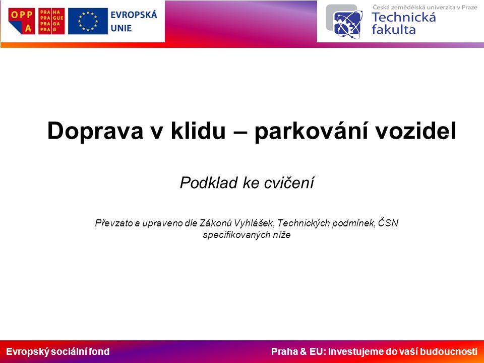 Evropský sociální fond Praha & EU: Investujeme do vaší budoucnosti Doprava v klidu – parkování vozidel Podklad ke cvičení Převzato a upraveno dle Zákonů Vyhlášek, Technických podmínek, ČSN specifikovaných níže