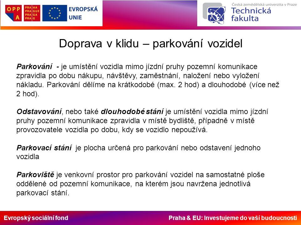 Evropský sociální fond Praha & EU: Investujeme do vaší budoucnosti Doprava v klidu – parkování vozidel Parkování - je umístění vozidla mimo jízdní pruhy pozemní komunikace zpravidla po dobu nákupu, návštěvy, zaměstnání, naložení nebo vyložení nákladu.