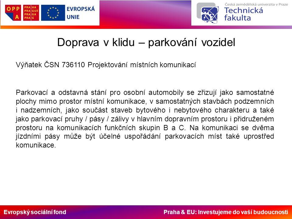 Evropský sociální fond Praha & EU: Investujeme do vaší budoucnosti Doprava v klidu – parkování vozidel Parkovací a odstavná stání pro osobní automobily se zřizují jako samostatné plochy mimo prostor místní komunikace, v samostatných stavbách podzemních i nadzemních, jako součást staveb bytového i nebytového charakteru a také jako parkovací pruhy / pásy / zálivy v hlavním dopravním prostoru i přidruženém prostoru na komunikacích funkčních skupin B a C.