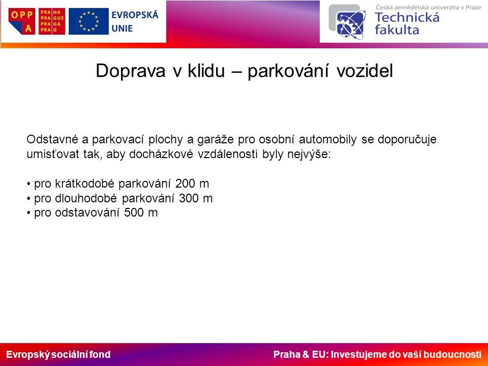 Evropský sociální fond Praha & EU: Investujeme do vaší budoucnosti Doprava v klidu – parkování vozidel Odstavné a parkovací plochy a garáže pro osobní automobily se doporučuje umisťovat tak, aby docházkové vzdálenosti byly nejvýše: pro krátkodobé parkování 200 m pro dlouhodobé parkování 300 m pro odstavování 500 m
