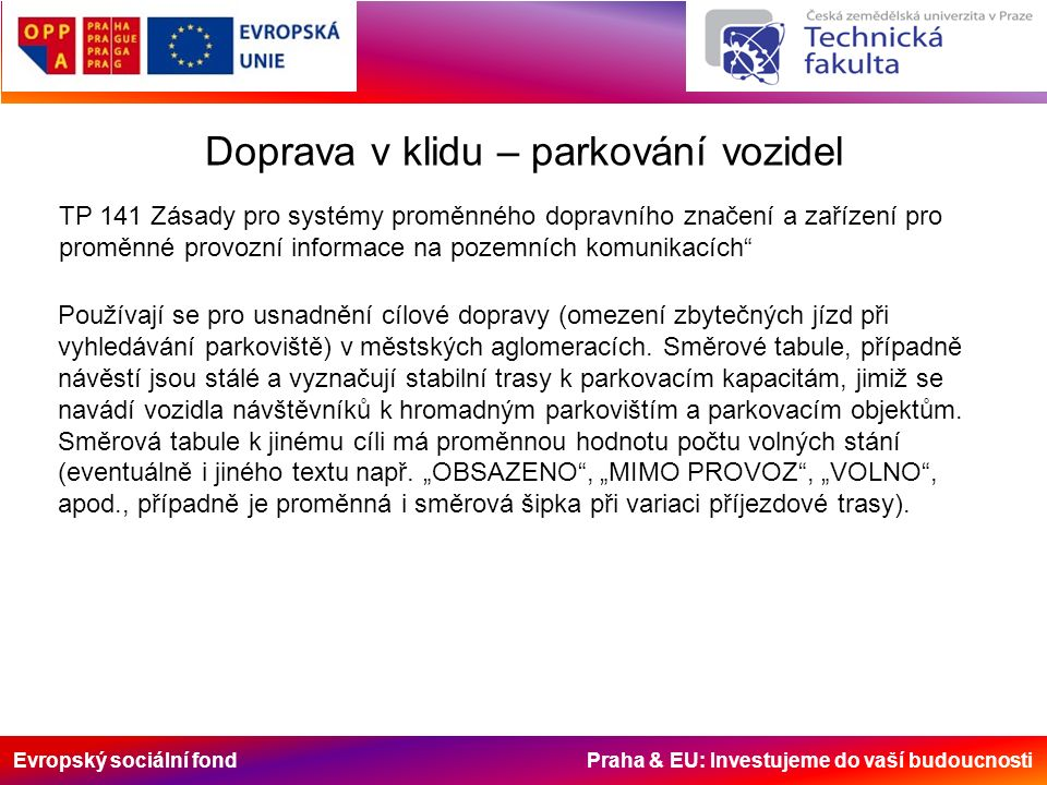 Evropský sociální fond Praha & EU: Investujeme do vaší budoucnosti Doprava v klidu – parkování vozidel TP 141 Zásady pro systémy proměnného dopravního značení a zařízení pro proměnné provozní informace na pozemních komunikacích Používají se pro usnadnění cílové dopravy (omezení zbytečných jízd při vyhledávání parkoviště) v městských aglomeracích.