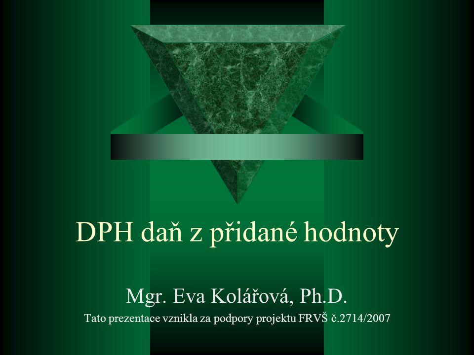 DPH daň z přidané hodnoty Mgr. Eva Kolářová, Ph.D.