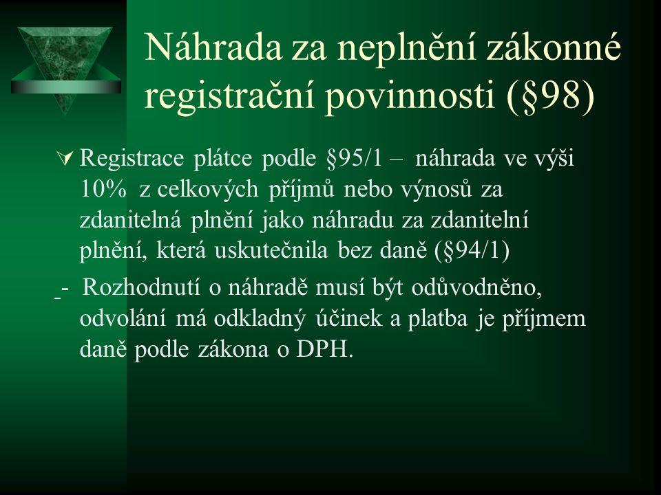 Náhrada za neplnění zákonné registrační povinnosti (§98)  Registrace plátce podle §95/1 – náhrada ve výši 10% z celkových příjmů nebo výnosů za zdanitelná plnění jako náhradu za zdanitelní plnění, která uskutečnila bez daně (§94/1) - Rozhodnutí o náhradě musí být odůvodněno, odvolání má odkladný účinek a platba je příjmem daně podle zákona o DPH.