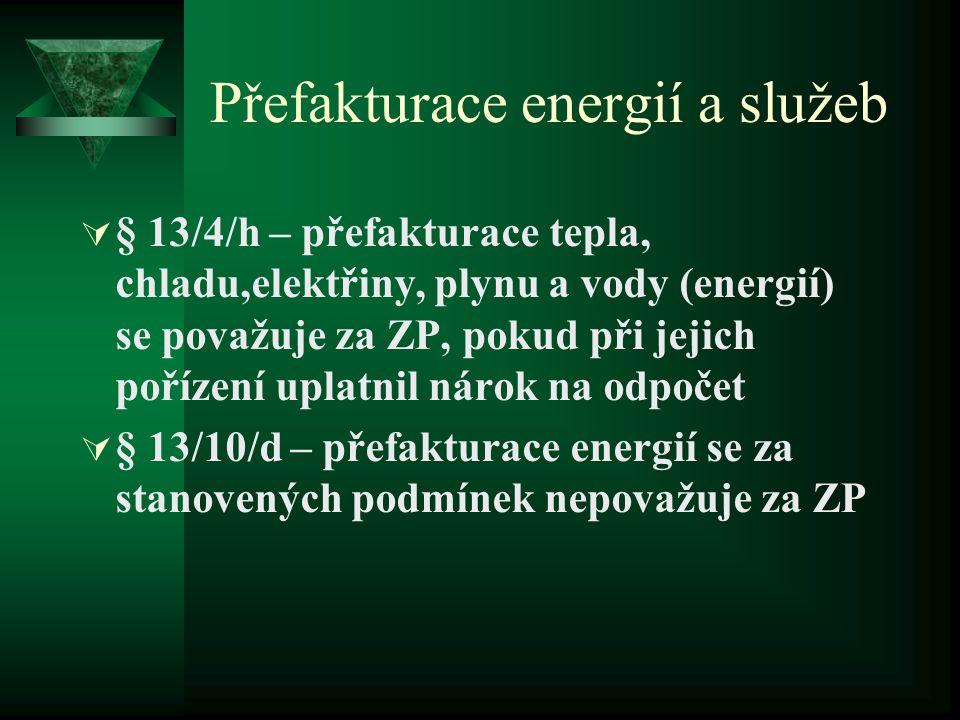 Přefakturace energií a služeb  § 13/4/h – přefakturace tepla, chladu,elektřiny, plynu a vody (energií) se považuje za ZP, pokud při jejich pořízení uplatnil nárok na odpočet  § 13/10/d – přefakturace energií se za stanovených podmínek nepovažuje za ZP