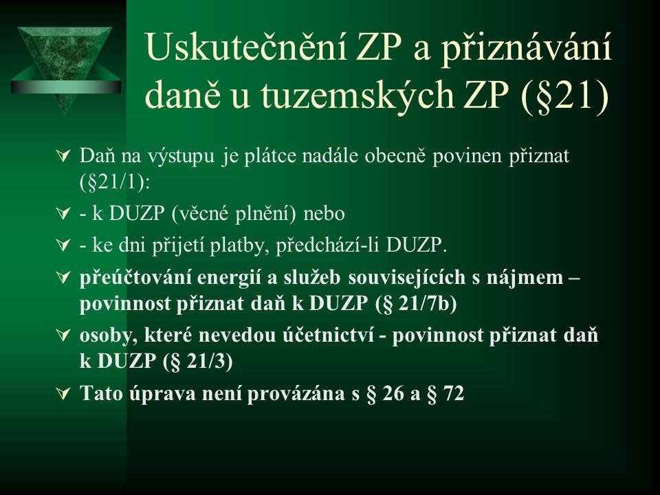 Uskutečnění ZP a přiznávání daně u tuzemských ZP (§21)  Daň na výstupu je plátce nadále obecně povinen přiznat (§21/1):  - k DUZP (věcné plnění) nebo  - ke dni přijetí platby, předchází-li DUZP.