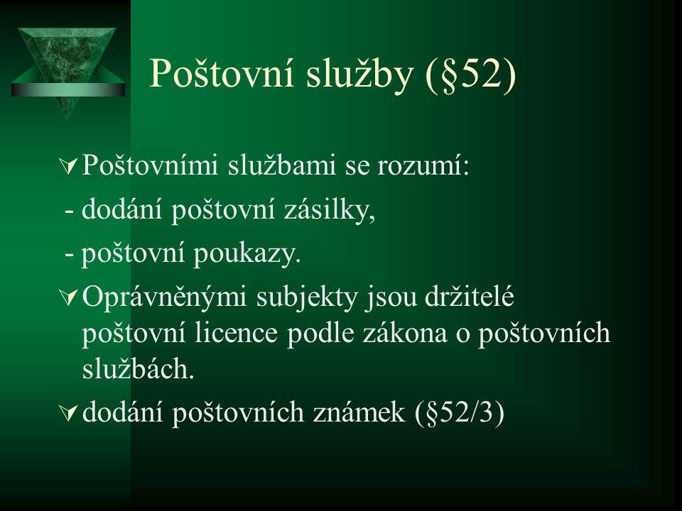 Poštovní služby (§52)  Poštovními službami se rozumí: - dodání poštovní zásilky, - poštovní poukazy.