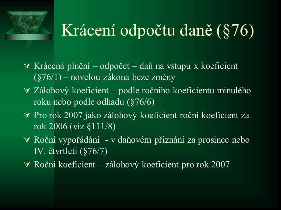 Krácení odpočtu daně (§76)  Krácená plnění – odpočet = daň na vstupu x koeficient (§76/1) – novelou zákona beze změny  Zálohový koeficient – podle ročního koeficientu minulého roku nebo podle odhadu (§76/6)  Pro rok 2007 jako zálohový koeficient roční koeficient za rok 2006 (viz §111/8)  Roční vypořádání - v daňovém přiznání za prosinec nebo IV.
