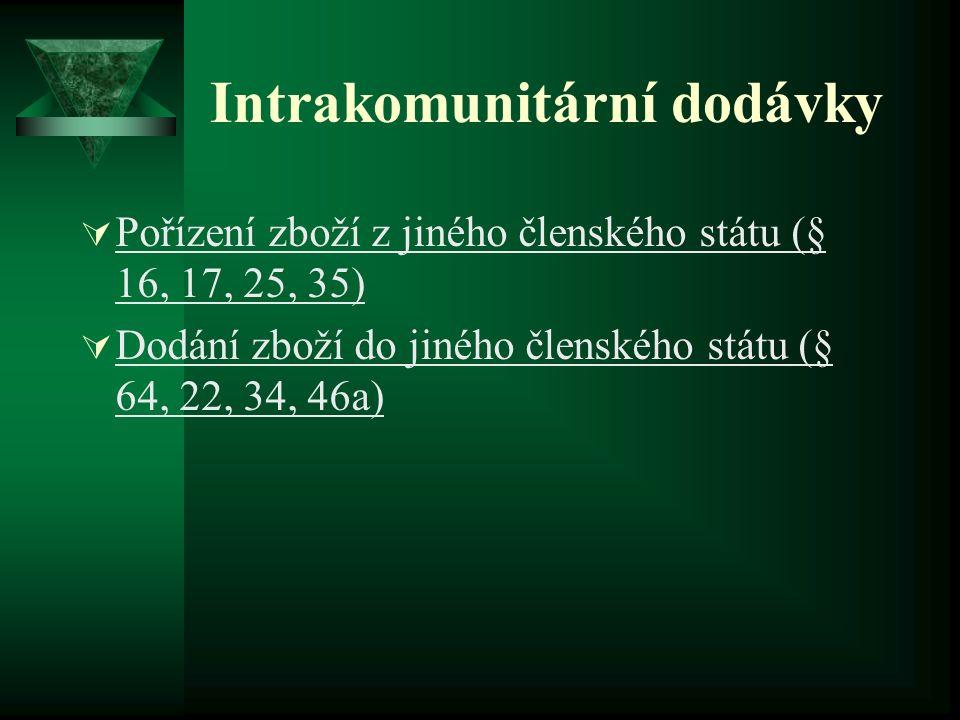 Intrakomunitární dodávky  Pořízení zboží z jiného členského státu (§ 16, 17, 25, 35)  Dodání zboží do jiného členského státu (§ 64, 22, 34, 46a)