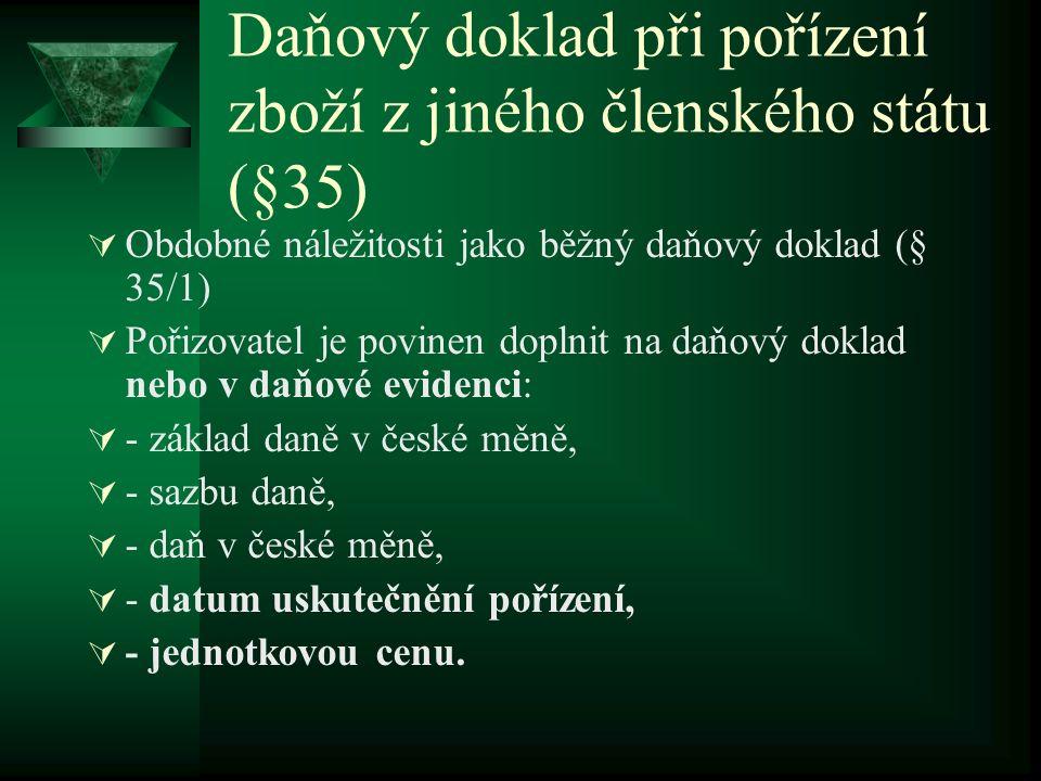 Daňový doklad při pořízení zboží z jiného členského státu (§35)  Obdobné náležitosti jako běžný daňový doklad (§ 35/1)  Pořizovatel je povinen doplnit na daňový doklad nebo v daňové evidenci:  - základ daně v české měně,  - sazbu daně,  - daň v české měně,  - datum uskutečnění pořízení,  - jednotkovou cenu.