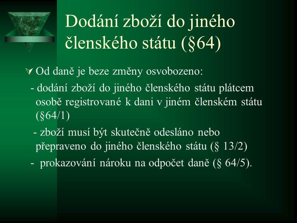 Dodání zboží do jiného členského státu (§64)  Od daně je beze změny osvobozeno: - dodání zboží do jiného členského státu plátcem osobě registrované k dani v jiném členském státu (§64/1) - zboží musí být skutečně odesláno nebo přepraveno do jiného členského státu (§ 13/2) - prokazování nároku na odpočet daně (§ 64/5).