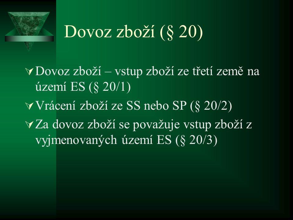 Dovoz zboží (§ 20)  Dovoz zboží – vstup zboží ze třetí země na území ES (§ 20/1)  Vrácení zboží ze SS nebo SP (§ 20/2)  Za dovoz zboží se považuje vstup zboží z vyjmenovaných území ES (§ 20/3)