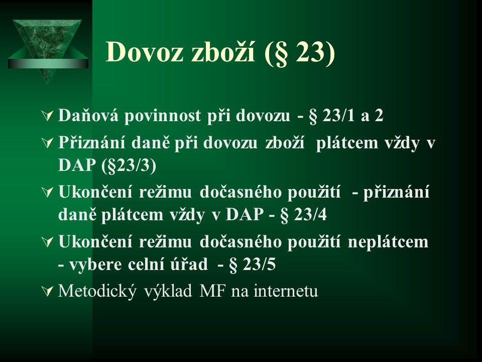 Dovoz zboží (§ 23)  Daňová povinnost při dovozu - § 23/1 a 2  Přiznání daně při dovozu zboží plátcem vždy v DAP (§23/3)  Ukončení režimu dočasného použití - přiznání daně plátcem vždy v DAP - § 23/4  Ukončení režimu dočasného použití neplátcem - vybere celní úřad - § 23/5  Metodický výklad MF na internetu