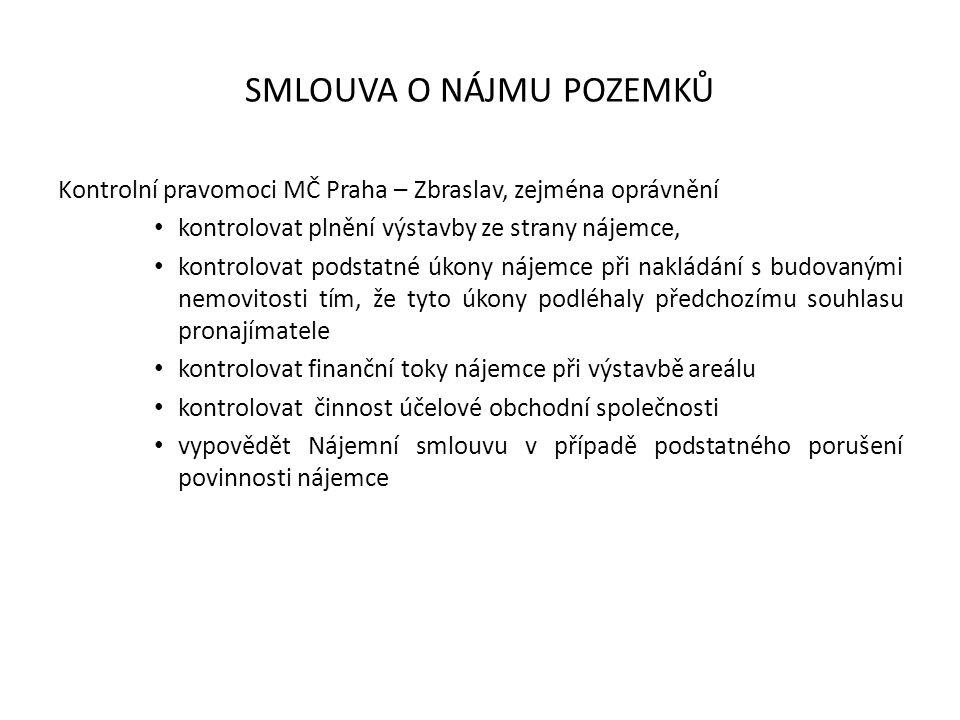 SMLOUVA O NÁJMU POZEMKŮ Kontrolní pravomoci MČ Praha – Zbraslav, zejména oprávnění kontrolovat plnění výstavby ze strany nájemce, kontrolovat podstatné úkony nájemce při nakládání s budovanými nemovitosti tím, že tyto úkony podléhaly předchozímu souhlasu pronajímatele kontrolovat finanční toky nájemce při výstavbě areálu kontrolovat činnost účelové obchodní společnosti vypovědět Nájemní smlouvu v případě podstatného porušení povinnosti nájemce