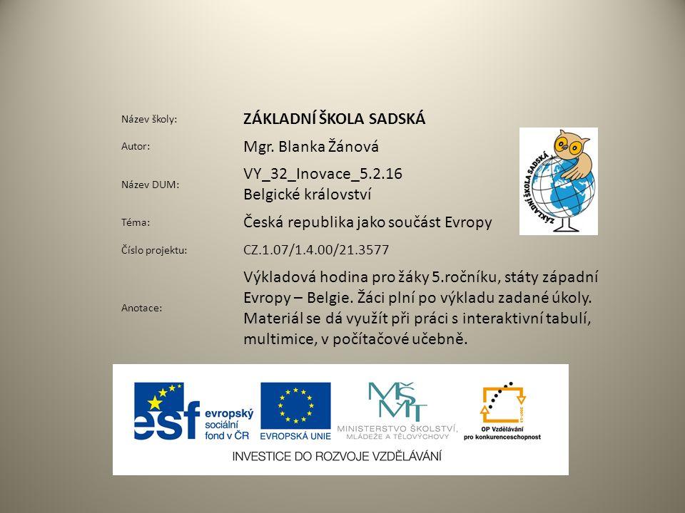 Název školy: ZÁKLADNÍ ŠKOLA SADSKÁ Autor: Mgr. Blanka Žánová Název DUM: VY_32_Inovace_5.2.16 Belgické království Téma: Česká republika jako součást Ev