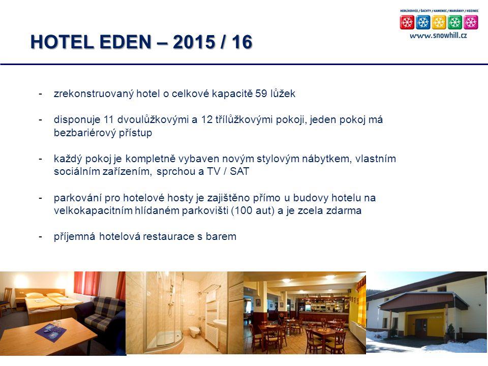 HOTEL EDEN – 2015 / 16 -zrekonstruovaný hotel o celkové kapacitě 59 lůžek -disponuje 11 dvoulůžkovými a 12 třílůžkovými pokoji, jeden pokoj má bezbariérový přístup -každý pokoj je kompletně vybaven novým stylovým nábytkem, vlastním sociálním zařízením, sprchou a TV / SAT -parkování pro hotelové hosty je zajištěno přímo u budovy hotelu na velkokapacitním hlídaném parkovišti (100 aut) a je zcela zdarma -příjemná hotelová restaurace s barem