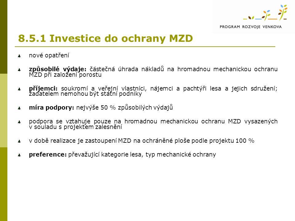 8.5.1 Investice do ochrany MZD nové opatření způsobilé výdaje: částečná úhrada nákladů na hromadnou mechanickou ochranu MZD při založení porostu příjemci: soukromí a veřejní vlastníci, nájemci a pachtýři lesa a jejich sdružení; žadatelem nemohou být státní podniky míra podpory: nejvýše 50 % způsobilých výdajů podpora se vztahuje pouze na hromadnou mechanickou ochranu MZD vysazených v souladu s projektem zalesnění v době realizace je zastoupení MZD na ochráněné ploše podle projektu 100 % preference: převažující kategorie lesa, typ mechanické ochrany