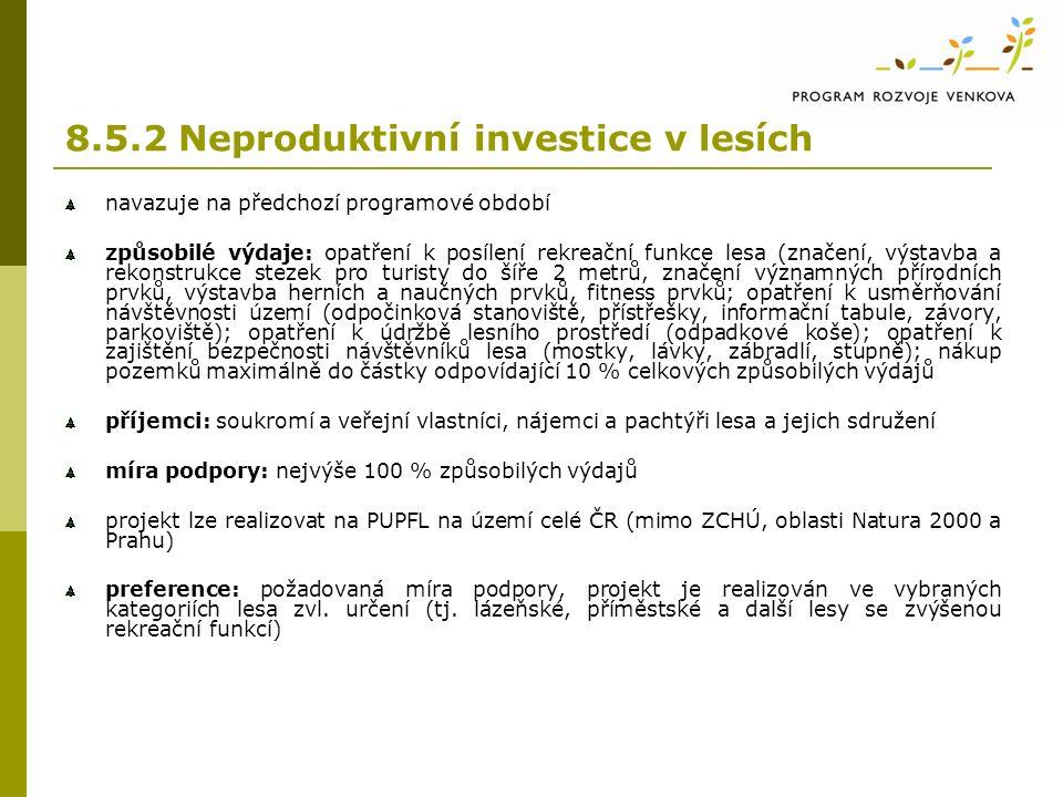8.5.2 Neproduktivní investice v lesích navazuje na předchozí programové období způsobilé výdaje: opatření k posílení rekreační funkce lesa (značení, výstavba a rekonstrukce stezek pro turisty do šíře 2 metrů, značení významných přírodních prvků, výstavba herních a naučných prvků, fitness prvků; opatření k usměrňování návštěvnosti území (odpočinková stanoviště, přístřešky, informační tabule, závory, parkoviště); opatření k údržbě lesního prostředí (odpadkové koše); opatření k zajištění bezpečnosti návštěvníků lesa (mostky, lávky, zábradlí, stupně); nákup pozemků maximálně do částky odpovídající 10 % celkových způsobilých výdajů příjemci: soukromí a veřejní vlastníci, nájemci a pachtýři lesa a jejich sdružení míra podpory: nejvýše 100 % způsobilých výdajů projekt lze realizovat na PUPFL na území celé ČR (mimo ZCHÚ, oblasti Natura 2000 a Prahu) preference: požadovaná míra podpory, projekt je realizován ve vybraných kategoriích lesa zvl.