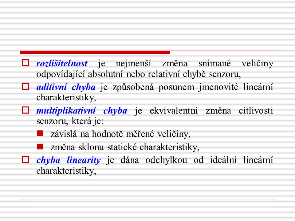 rozlišitelnost je nejmenší změna snímané veličiny odpovídající absolutní nebo relativní chybě senzoru,  aditivní chyba je způsobená posunem jmenovité lineární charakteristiky,  multiplikativní chyba je ekvivalentní změna citlivosti senzoru, která je: závislá na hodnotě měřené veličiny, změna sklonu statické charakteristiky,  chyba linearity je dána odchylkou od ideální lineární charakteristiky,