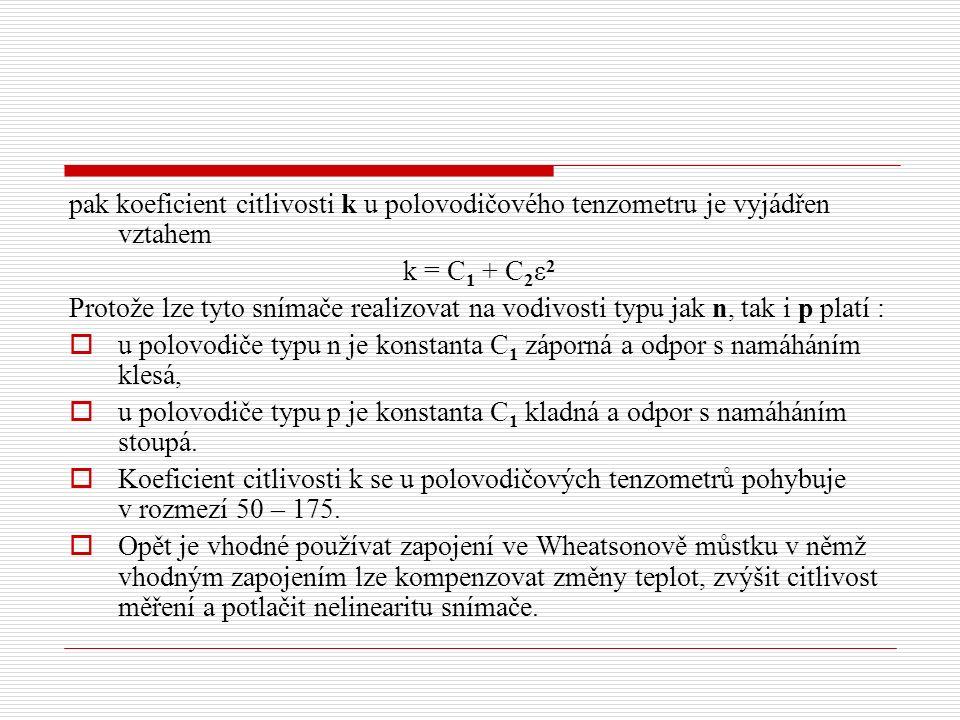 pak koeficient citlivosti k u polovodičového tenzometru je vyjádřen vztahem k = C 1 + C 2 ε 2 Protože lze tyto snímače realizovat na vodivosti typu jak n, tak i p platí :  u polovodiče typu n je konstanta C 1 záporná a odpor s namáháním klesá,  u polovodiče typu p je konstanta C 1 kladná a odpor s namáháním stoupá.