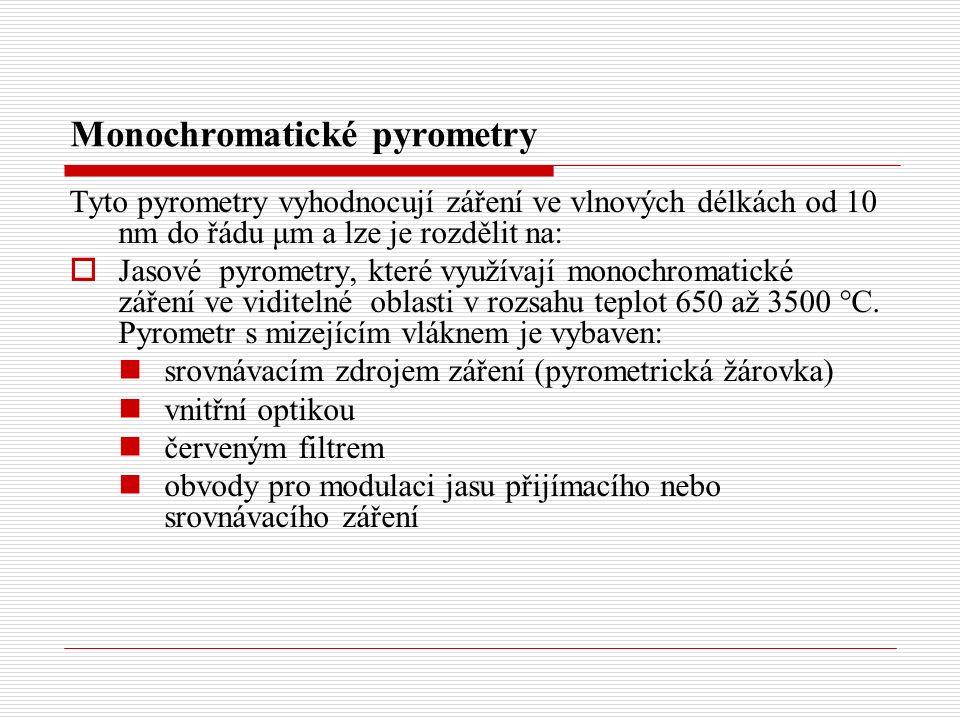 Monochromatické pyrometry Tyto pyrometry vyhodnocují záření ve vlnových délkách od 10 nm do řádu μm a lze je rozdělit na:  Jasové pyrometry, které využívají monochromatické záření ve viditelné oblasti v rozsahu teplot 650 až 3500  C.