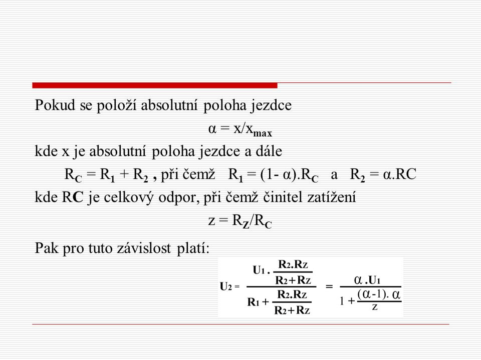 Pokud se položí absolutní poloha jezdce α = x/x max kde x je absolutní poloha jezdce a dále R C = R 1 + R 2, při čemž R 1 = (1- α).R C a R 2 = α.RC kde RC je celkový odpor, při čemž činitel zatížení z = R Z /R C Pak pro tuto závislost platí:
