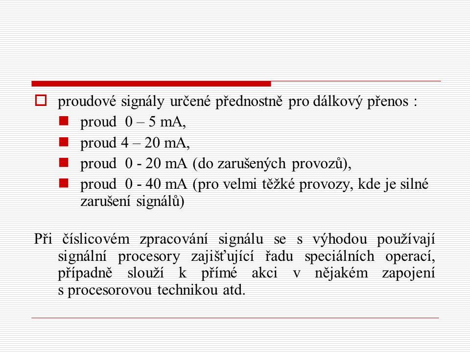  proudové signály určené přednostně pro dálkový přenos : proud 0 – 5 mA, proud 4 – 20 mA, proud 0 - 20 mA (do zarušených provozů), proud 0 - 40 mA (pro velmi těžké provozy, kde je silné zarušení signálů) Při číslicovém zpracování signálu se s výhodou používají signální procesory zajišťující řadu speciálních operací, případně slouží k přímé akci v nějakém zapojení s procesorovou technikou atd.