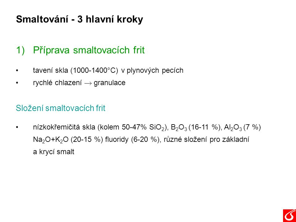Smaltování - 3 hlavní kroky 1)Příprava smaltovacích frit tavení skla (1000-1400°C) v plynových pecích rychlé chlazení  granulace Složení smaltovacích frit nízkokřemičitá skla (kolem 50-47% SiO 2 ), B 2 O 3 (16-11 %), Al 2 O 3 (7 %) Na 2 O+K 2 O (20-15 %) fluoridy (6-20 %), různé složení pro základní a krycí smalt