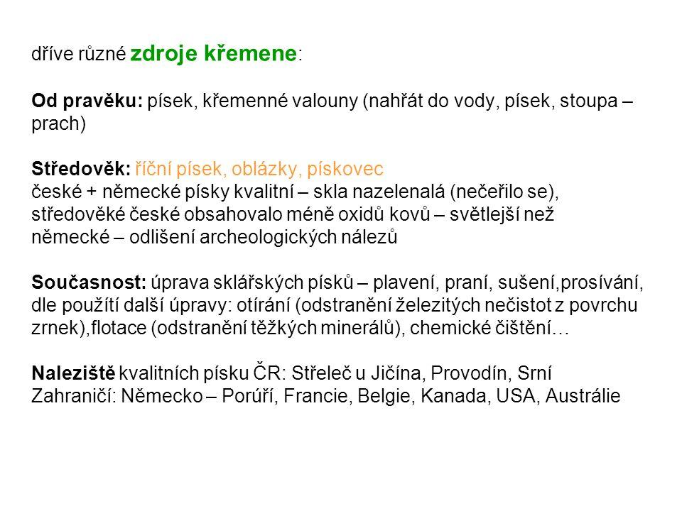 dříve různé zdroje křemene : Od pravěku: písek, křemenné valouny (nahřát do vody, písek, stoupa – prach) Středověk: říční písek, oblázky, pískovec české + německé písky kvalitní – skla nazelenalá (nečeřilo se), středověké české obsahovalo méně oxidů kovů – světlejší než německé – odlišení archeologických nálezů Současnost: úprava sklářských písků – plavení, praní, sušení,prosívání, dle použítí další úpravy: otírání (odstranění železitých nečistot z povrchu zrnek),flotace (odstranění těžkých minerálů), chemické čištění… Naleziště kvalitních písku ČR: Střeleč u Jičína, Provodín, Srní Zahraničí: Německo – Porúří, Francie, Belgie, Kanada, USA, Austrálie