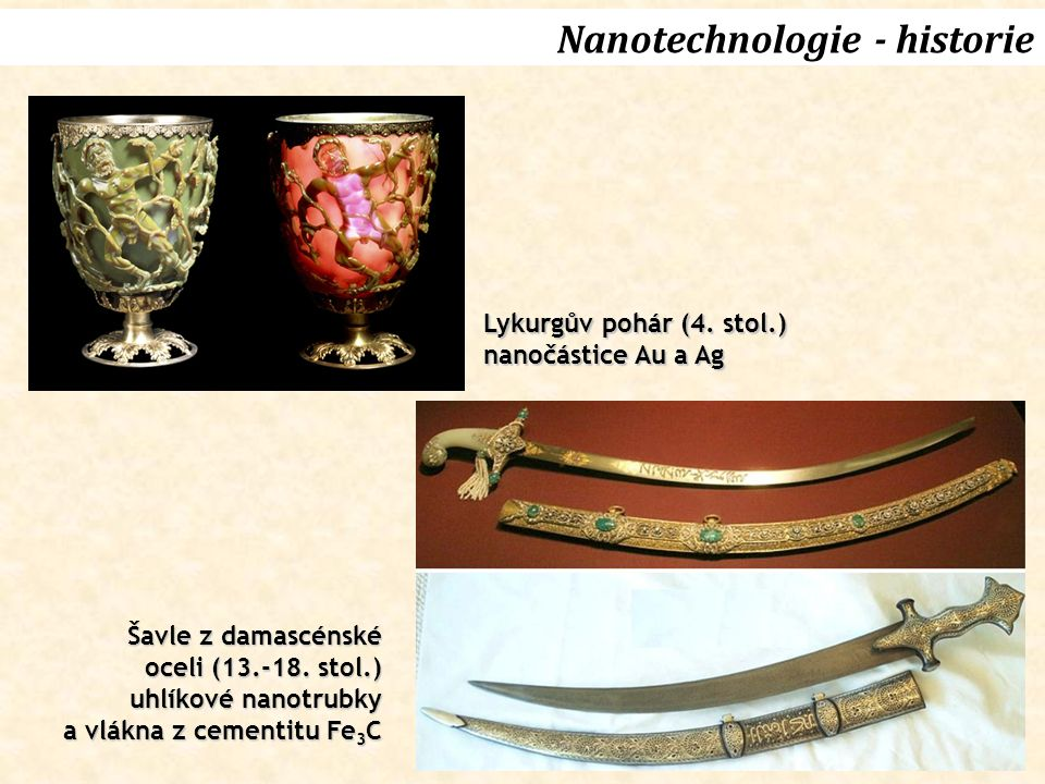 Nanotechnologie - historie Lykurgův pohár (4. stol.) nanočástice Au a Ag Šavle z damascénské oceli (13.-18. stol.) uhlíkové nanotrubky a vlákna z ceme