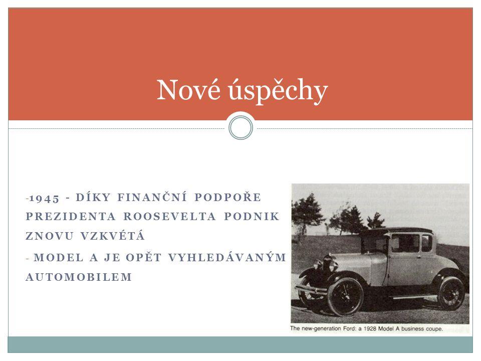 - 1945 - DÍKY FINANČNÍ PODPOŘE PREZIDENTA ROOSEVELTA PODNIK ZNOVU VZKVÉTÁ - MODEL A JE OPĚT VYHLEDÁVANÝM AUTOMOBILEM Nové úspěchy