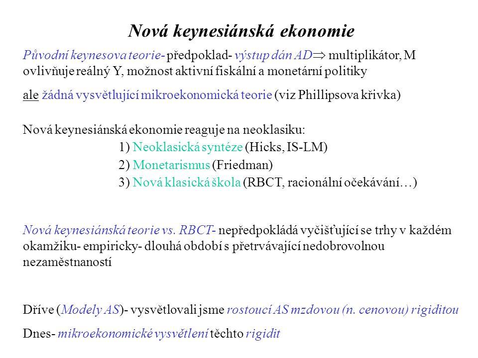 Nová keynesiánská ekonomie Původní keynesova teorie- předpoklad- výstup dán AD  multiplikátor, M ovlivňuje reálný Y, možnost aktivní fiskální a monetární politiky ale žádná vysvětlující mikroekonomická teorie (viz Phillipsova křivka) Nová keynesiánská ekonomie reaguje na neoklasiku: 1) Neoklasická syntéze (Hicks, IS-LM) 2) Monetarismus (Friedman) 3) Nová klasická škola (RBCT, racionální očekávání…) Nová keynesiánská teorie vs.