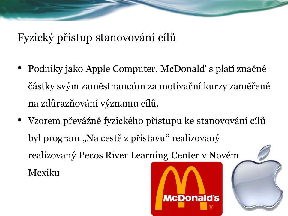 Fyzický přístup stanovování cílů Podniky jako Apple Computer, McDonald s platí značné částky svým zaměstnancům za motivační kurzy zaměřené na zdůrazňování významu cílů.