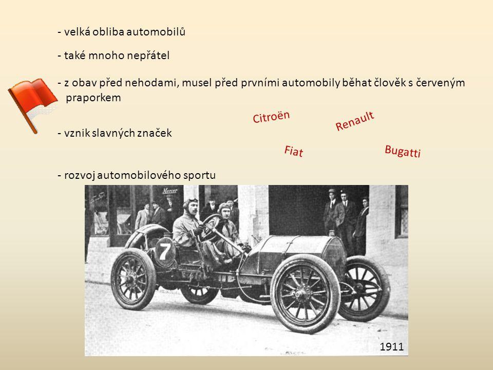 - velká obliba automobilů - také mnoho nepřátel - z obav před nehodami, musel před prvními automobily běhat člověk s červeným praporkem - rozvoj automobilového sportu 1911 - vznik slavných značek Citroën Renault FiatBugatti
