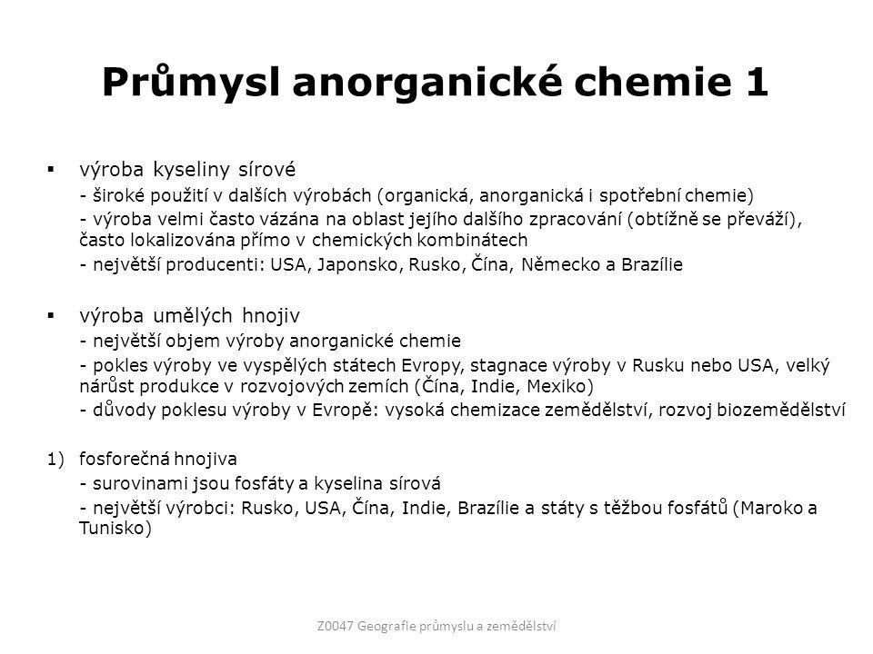 Průmysl anorganické chemie 1  výroba kyseliny sírové - široké použití v dalších výrobách (organická, anorganická i spotřební chemie) - výroba velmi často vázána na oblast jejího dalšího zpracování (obtížně se převáží), často lokalizována přímo v chemických kombinátech - největší producenti: USA, Japonsko, Rusko, Čína, Německo a Brazílie  výroba umělých hnojiv - největší objem výroby anorganické chemie - pokles výroby ve vyspělých státech Evropy, stagnace výroby v Rusku nebo USA, velký nárůst produkce v rozvojových zemích (Čína, Indie, Mexiko) - důvody poklesu výroby v Evropě: vysoká chemizace zemědělství, rozvoj biozemědělství 1)fosforečná hnojiva - surovinami jsou fosfáty a kyselina sírová - největší výrobci: Rusko, USA, Čína, Indie, Brazílie a státy s těžbou fosfátů (Maroko a Tunisko) Z0047 Geografie průmyslu a zemědělství