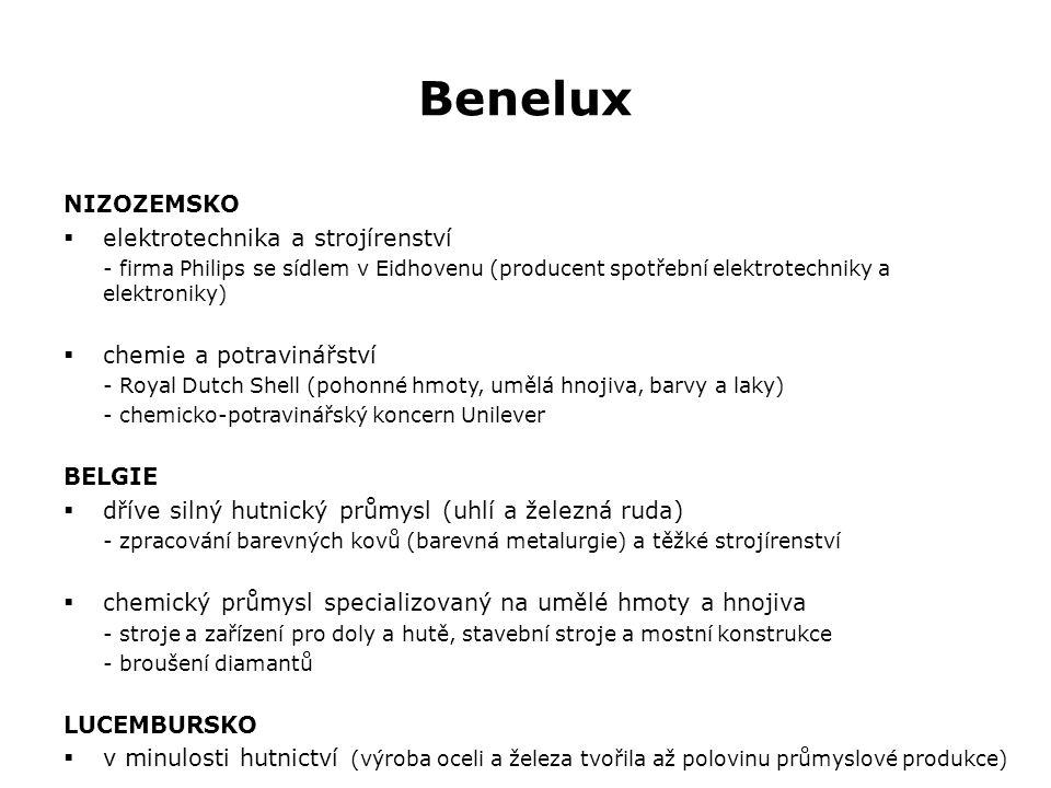 Benelux NIZOZEMSKO  elektrotechnika a strojírenství - firma Philips se sídlem v Eidhovenu (producent spotřební elektrotechniky a elektroniky)  chemie a potravinářství - Royal Dutch Shell (pohonné hmoty, umělá hnojiva, barvy a laky) - chemicko-potravinářský koncern Unilever BELGIE  dříve silný hutnický průmysl (uhlí a železná ruda) - zpracování barevných kovů (barevná metalurgie) a těžké strojírenství  chemický průmysl specializovaný na umělé hmoty a hnojiva - stroje a zařízení pro doly a hutě, stavební stroje a mostní konstrukce - broušení diamantů LUCEMBURSKO  v minulosti hutnictví (výroba oceli a železa tvořila až polovinu průmyslové produkce)