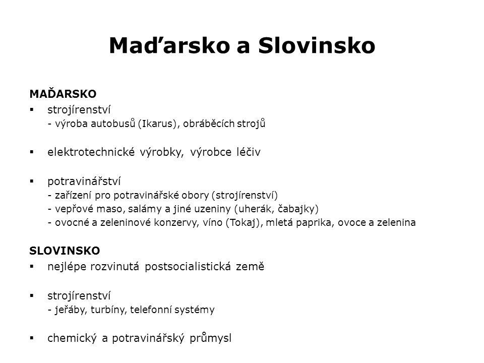 Maďarsko a Slovinsko MAĎARSKO  strojírenství - výroba autobusů (Ikarus), obráběcích strojů  elektrotechnické výrobky, výrobce léčiv  potravinářství - zařízení pro potravinářské obory (strojírenství) - vepřové maso, salámy a jiné uzeniny (uherák, čabajky) - ovocné a zeleninové konzervy, víno (Tokaj), mletá paprika, ovoce a zelenina SLOVINSKO  nejlépe rozvinutá postsocialistická země  strojírenství - jeřáby, turbíny, telefonní systémy  chemický a potravinářský průmysl