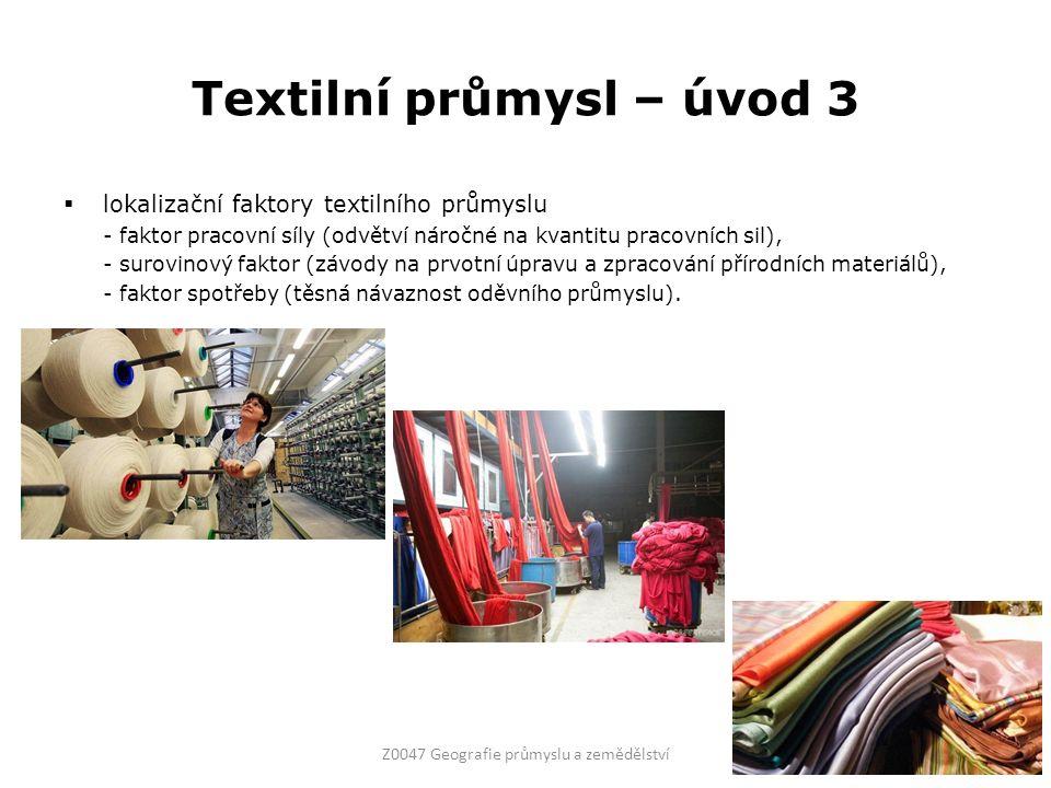 Textilní průmysl – úvod 3  lokalizační faktory textilního průmyslu - faktor pracovní síly (odvětví náročné na kvantitu pracovních sil), - surovinový faktor (závody na prvotní úpravu a zpracování přírodních materiálů), - faktor spotřeby (těsná návaznost oděvního průmyslu).