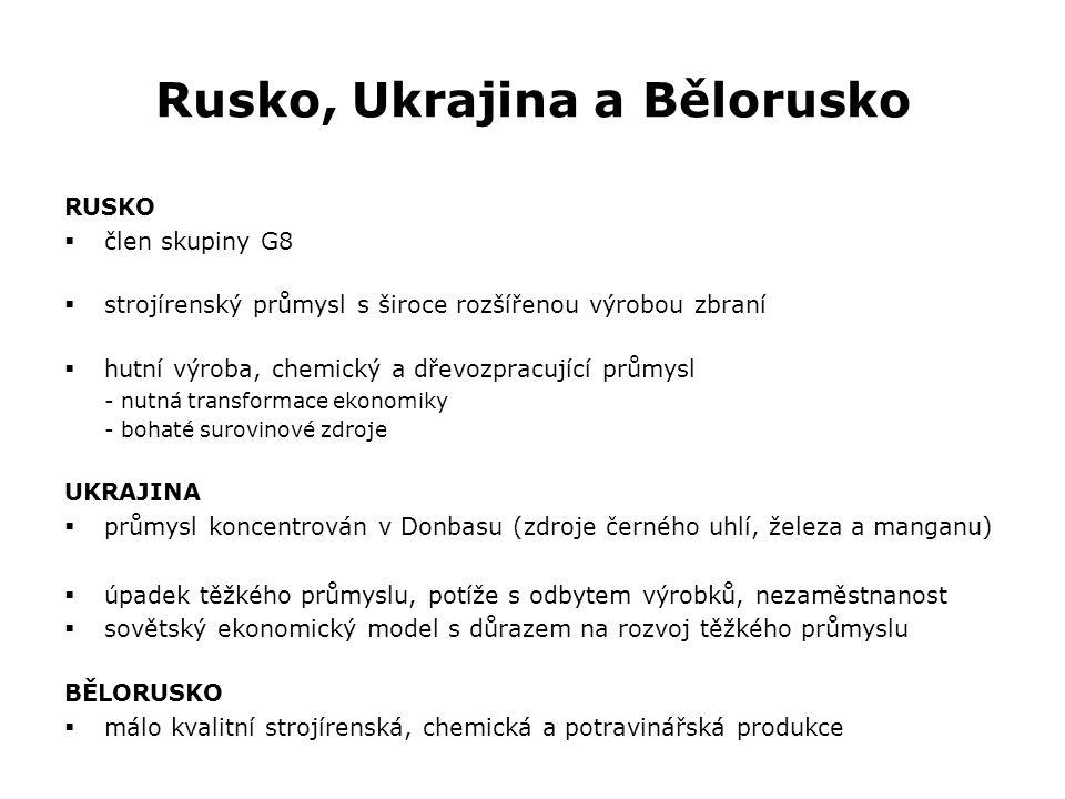 Rusko, Ukrajina a Bělorusko RUSKO  člen skupiny G8  strojírenský průmysl s široce rozšířenou výrobou zbraní  hutní výroba, chemický a dřevozpracující průmysl - nutná transformace ekonomiky - bohaté surovinové zdroje UKRAJINA  průmysl koncentrován v Donbasu (zdroje černého uhlí, železa a manganu)  úpadek těžkého průmyslu, potíže s odbytem výrobků, nezaměstnanost  sovětský ekonomický model s důrazem na rozvoj těžkého průmyslu BĚLORUSKO  málo kvalitní strojírenská, chemická a potravinářská produkce