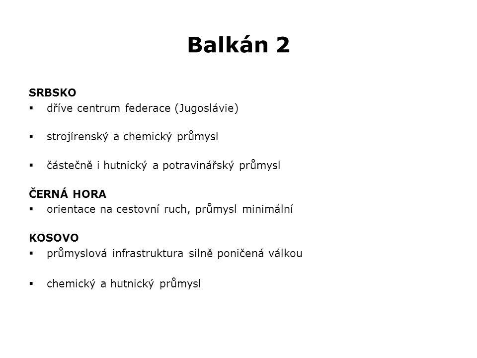 Balkán 2 SRBSKO  dříve centrum federace (Jugoslávie)  strojírenský a chemický průmysl  částečně i hutnický a potravinářský průmysl ČERNÁ HORA  orientace na cestovní ruch, průmysl minimální KOSOVO  průmyslová infrastruktura silně poničená válkou  chemický a hutnický průmysl