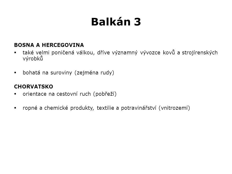 Balkán 3 BOSNA A HERCEGOVINA  také velmi poničená válkou, dříve významný vývozce kovů a strojírenských výrobků  bohatá na suroviny (zejména rudy) CHORVATSKO  orientace na cestovní ruch (pobřeží)  ropné a chemické produkty, textilie a potravinářství (vnitrozemí)