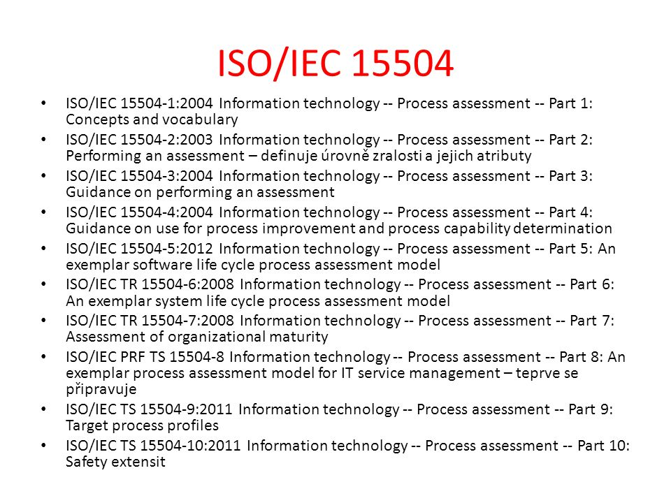 ISO/IEC 15504 ISO/IEC 15504-1:2004 Information technology -- Process assessment -- Part 1: Concepts and vocabulary ISO/IEC 15504-2:2003 Information te