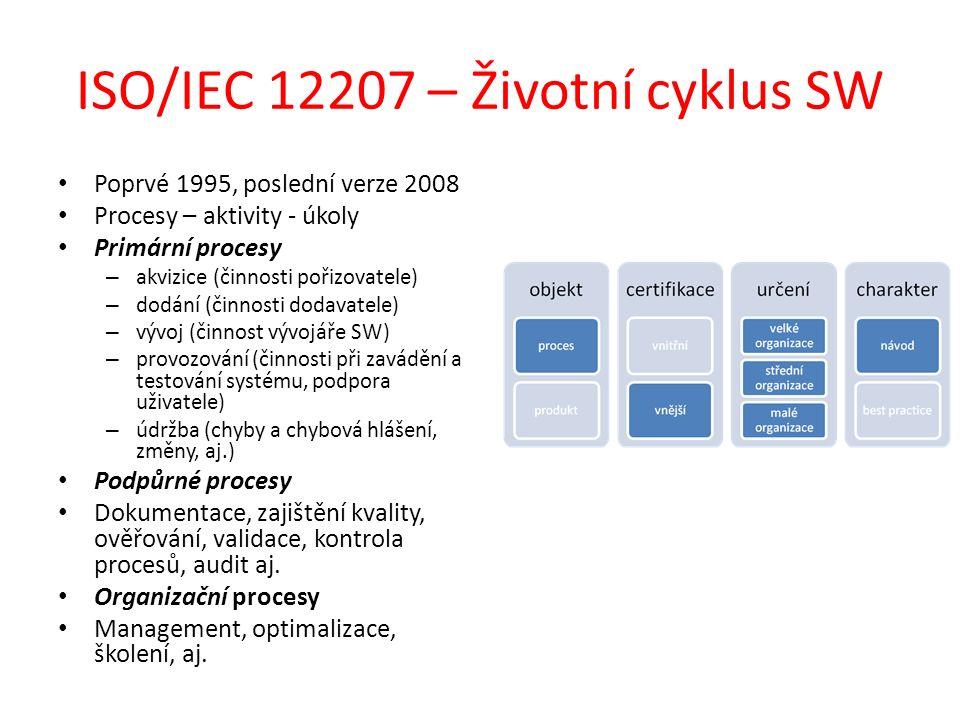 ISO/IEC 12207 – Životní cyklus SW Poprvé 1995, poslední verze 2008 Procesy – aktivity - úkoly Primární procesy – akvizice (činnosti pořizovatele) – dodání (činnosti dodavatele) – vývoj (činnost vývojáře SW) – provozování (činnosti při zavádění a testování systému, podpora uživatele) – údržba (chyby a chybová hlášení, změny, aj.) Podpůrné procesy Dokumentace, zajištění kvality, ověřování, validace, kontrola procesů, audit aj.