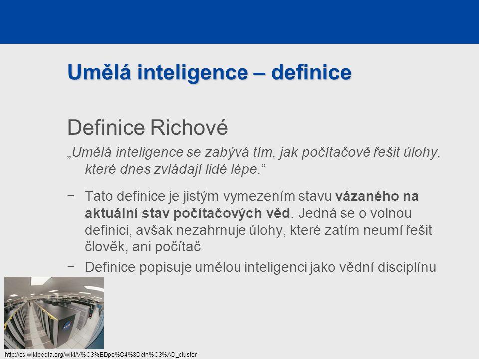 """Umělá inteligence – definice Definice Richové """"Umělá inteligence se zabývá tím, jak počítačově řešit úlohy, které dnes zvládají lidé lépe. −Tato definice je jistým vymezením stavu vázaného na aktuální stav počítačových věd."""