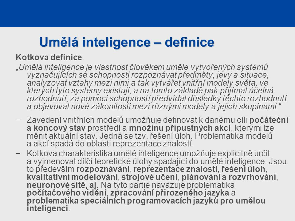"""Umělá inteligence – definice Kotkova definice """"Umělá inteligence je vlastnost člověkem uměle vytvořených systémů vyznačujících se schopností rozpoznávat předměty, jevy a situace, analyzovat vztahy mezi nimi a tak vytvářet vnitřní modely světa, ve kterých tyto systémy existují, a na tomto základě pak přijímat účelná rozhodnutí, za pomoci schopností předvídat důsledky těchto rozhodnutí a objevovat nové zákonitosti mezi různými modely a jejich skupinami. −Zavedení vnitřních modelů umožňuje definovat k danému cíli počáteční a koncový stav prostředí a množinu přípustných akcí, kterými lze měnit aktuální stav."""