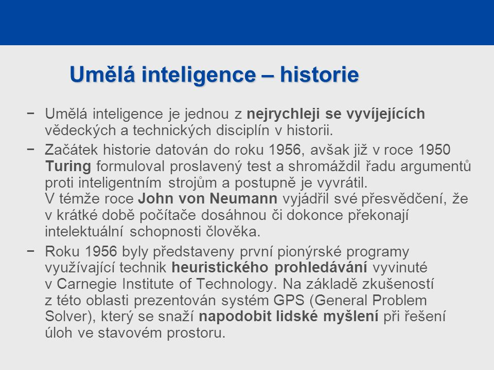 Umělá inteligence – historie −Umělá inteligence je jednou z nejrychleji se vyvíjejících vědeckých a technických disciplín v historii.