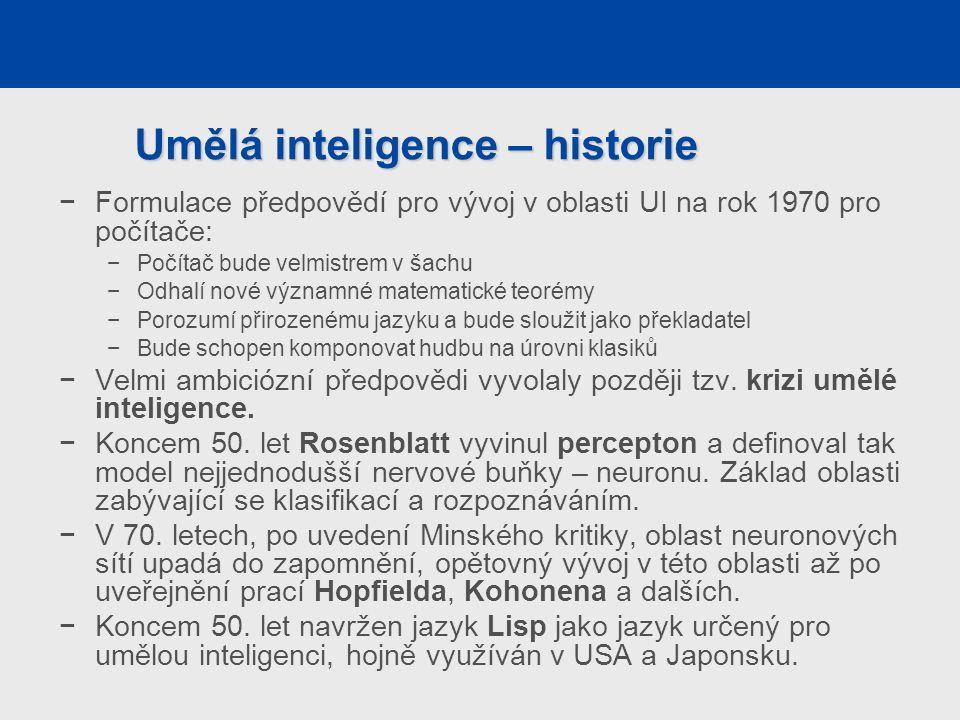 Umělá inteligence – historie −Formulace předpovědí pro vývoj v oblasti UI na rok 1970 pro počítače: −Počítač bude velmistrem v šachu −Odhalí nové významné matematické teorémy −Porozumí přirozenému jazyku a bude sloužit jako překladatel −Bude schopen komponovat hudbu na úrovni klasiků −Velmi ambiciózní předpovědi vyvolaly později tzv.