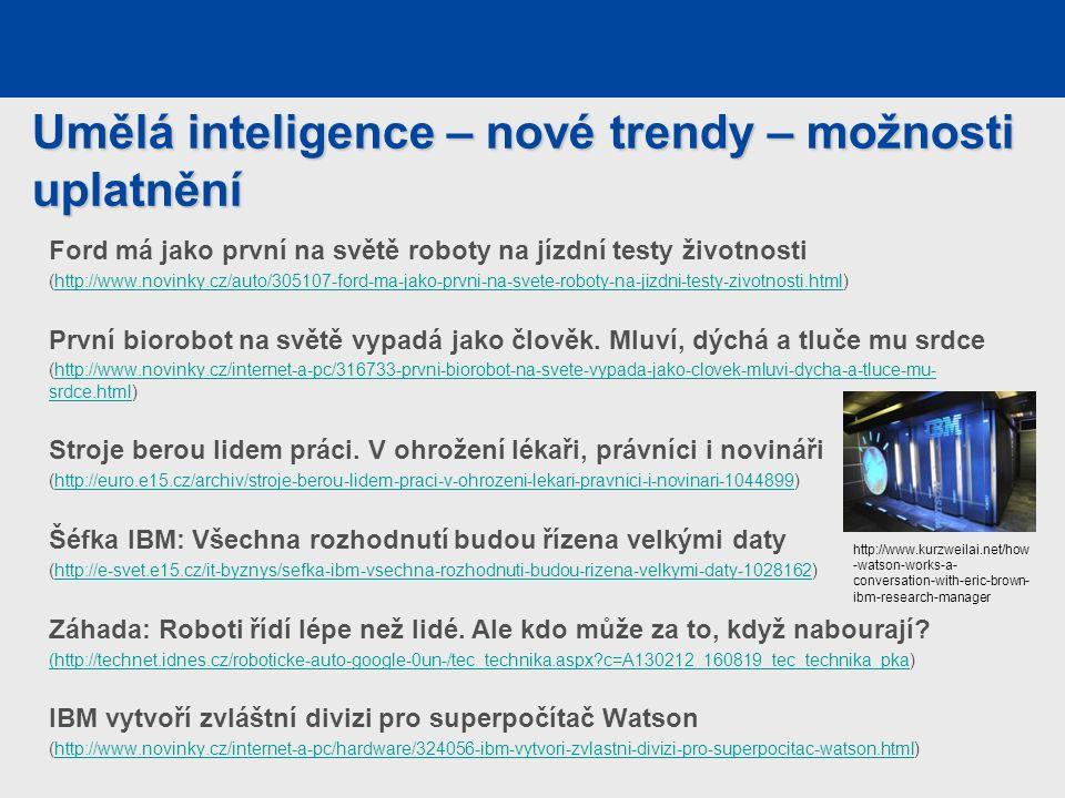 Umělá inteligence – nové trendy – možnosti uplatnění Ford má jako první na světě roboty na jízdní testy životnosti (http://www.novinky.cz/auto/305107-ford-ma-jako-prvni-na-svete-roboty-na-jizdni-testy-zivotnosti.html)http://www.novinky.cz/auto/305107-ford-ma-jako-prvni-na-svete-roboty-na-jizdni-testy-zivotnosti.html První biorobot na světě vypadá jako člověk.
