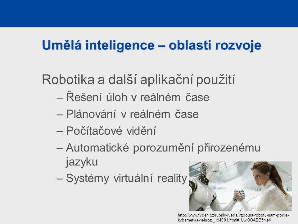Umělá inteligence – oblasti rozvoje Robotika a další aplikační použití –Řešení úloh v reálném čase –Plánování v reálném čase –Počítačové vidění –Automatické porozumění přirozenému jazyku –Systémy virtuální reality http://www.tyden.cz/rubriky/veda/vzpoura-robotu-nam-podle- kybernetika-nehrozi_194903.html#.UwOOABB5Ne4