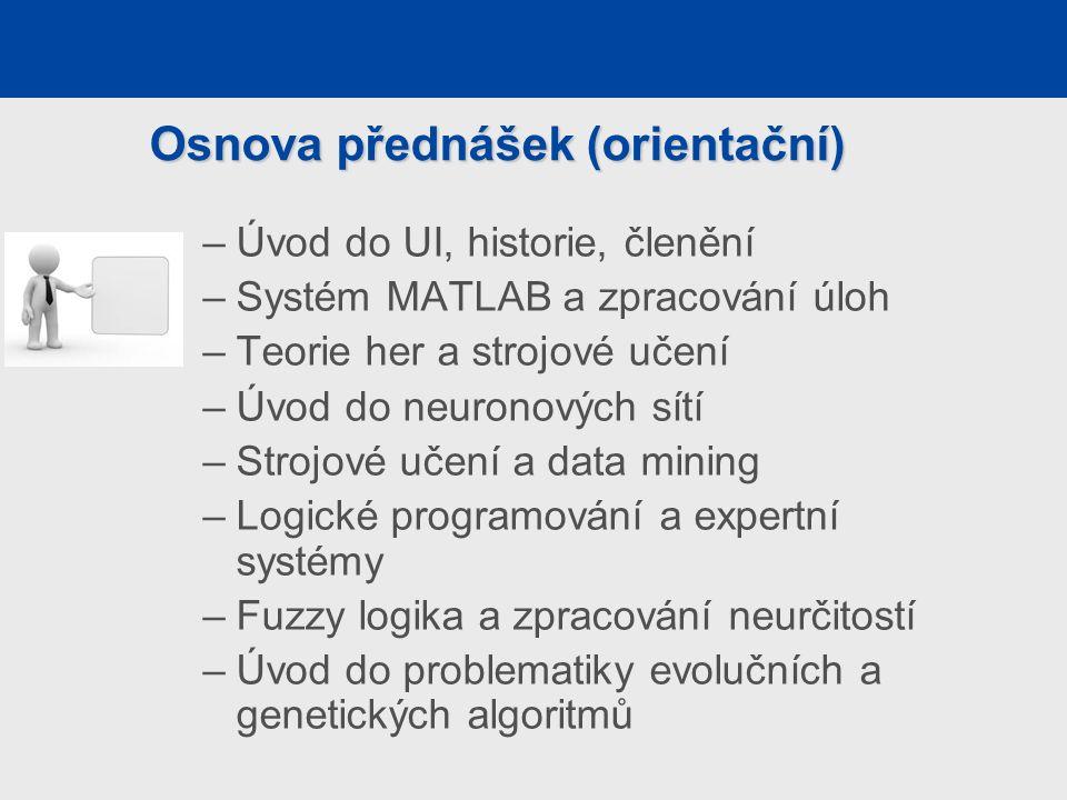 –Úvod do UI, historie, členění –Systém MATLAB a zpracování úloh –Teorie her a strojové učení –Úvod do neuronových sítí –Strojové učení a data mining –Logické programování a expertní systémy –Fuzzy logika a zpracování neurčitostí –Úvod do problematiky evolučních a genetických algoritmů Osnova přednášek (orientační)
